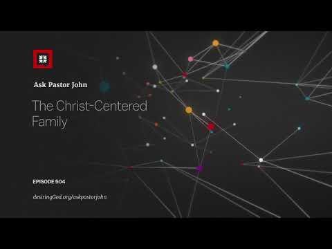 The Christ-Centered Family // Ask Pastor John