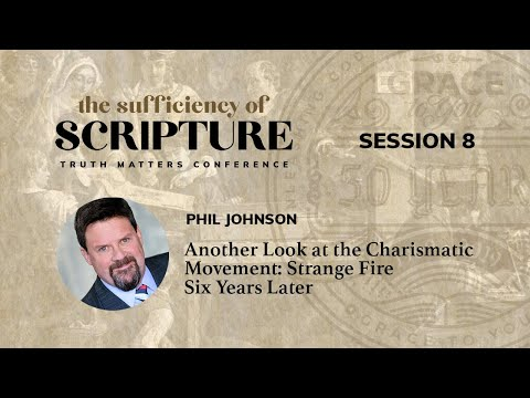 Session 8: Another Look at the Charismatic Movement: Strange Fire Six Years Later (Phil Johnson)