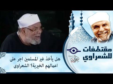 الشيخ الشعراوي | هل يأخذ غير المسلمين اجر على اعمالهم الخيرية؟ الشعراوى