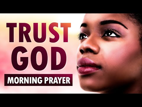 TRUST GOD, He Knows What He's Doing - Morning Prayer