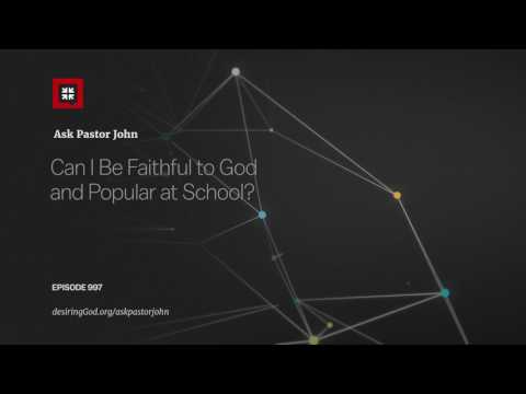 Can I Be Faithful to God and Popular at School? // Ask Pastor John