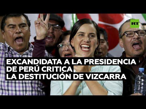 Excandidata a presidencia de Perú califica la destitución de Martín Vizcarra de ilegítima