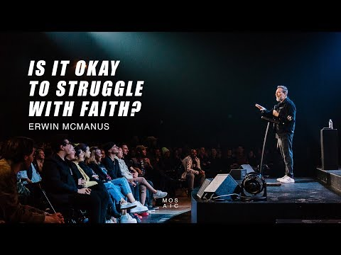 IS IT OKAY TO STRUGGLE WITH FAITH?  Erwin McManus