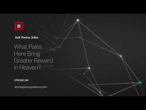 What Pains Here Bring Greater Reward in Heaven? // Ask Pastor John
