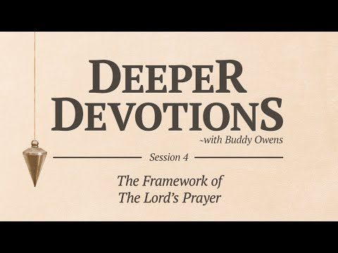 Deeper Devotions Session 4The Framework of the Lord's Prayer