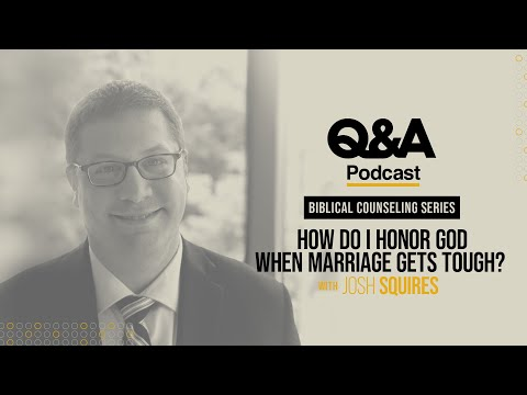Josh Squires  How Do I Honor God When Marriage Gets Tough?  TGC Q&A