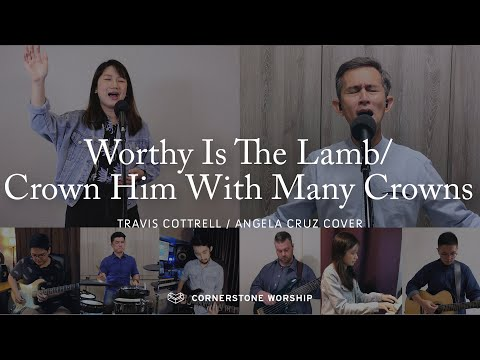 Worthy Is The Lamb/ Crown Him With Many Crowns (Travis Cottrell/Angela Cruz)  Cornerstone Worship