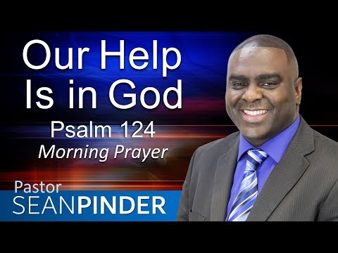 OUR HELP IS IN GOD - PSALMS 124 - MORNING PRAYER  PASTOR SEAN PINDER