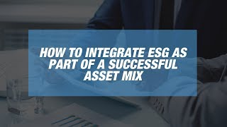 How to Integrate ESG as Part of a Successful Asset Mix