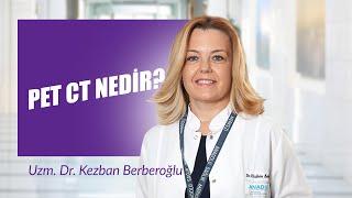 Pet CT Nedir? Uzm. Dr. Kezban Berberoğlu