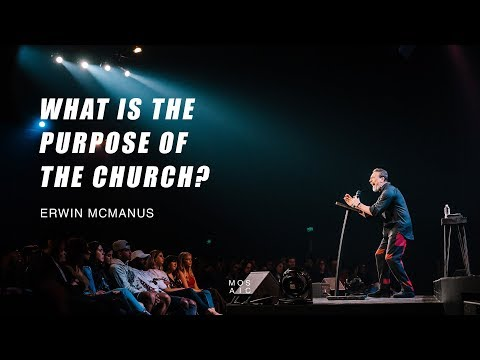 WHAT IS THE PURPOSE OF THE CHURCH?  Erwin McManus - Mosaic