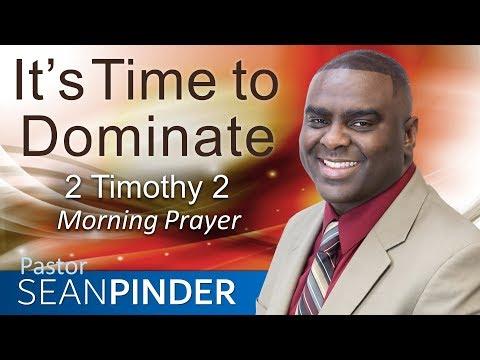 IT'S TIME TO DOMINATE - 2 TIMOTHY 2 - MORNING PRAYER  PASTOR SEAN PINDER