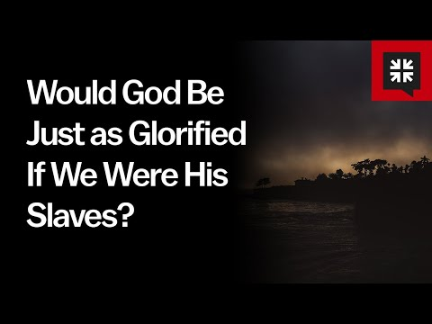 Would God Be Just as Glorified If We Were His Slaves? // Ask Pastor John