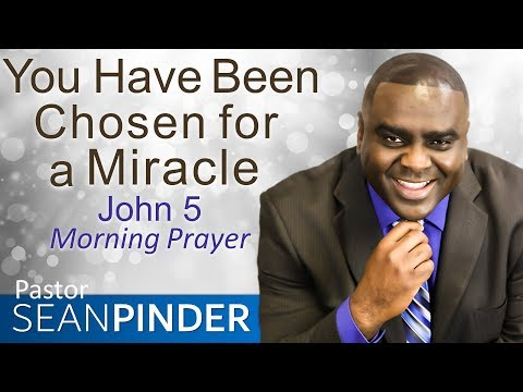 YOU HAVE BEEN CHOSEN FOR A MIRACLE - JOHN 5 - MORNING PRAYER  PASTOR SEAN PINDER