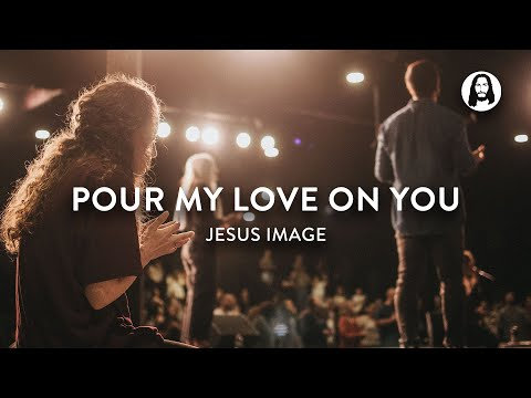Pour My Love On You  Jesus Image Worship