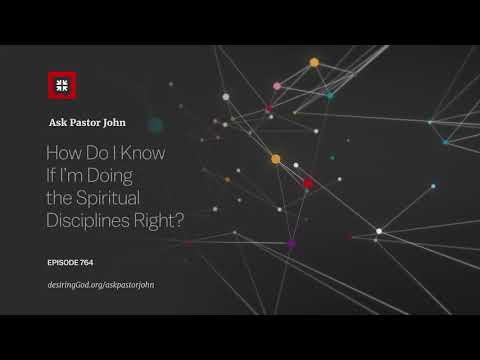 How Do I Know If Im Doing the Spiritual Disciplines Right? // Ask Pastor John