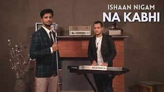 Na Kabhi | Official Music Video | Ishaan Nigam - ishann3 , Sufi