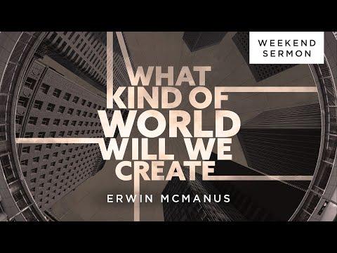 Erwin McManus: What Kind Of World Will We Create