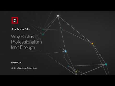 Why Pastoral Professionalism Isnt Enough // Ask Pastor John