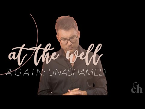 At the Well Again: Unashamed