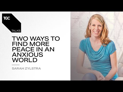 Sarah Zylstra  Two Ways to Find More Peace in an Anxious World  TGC Talks
