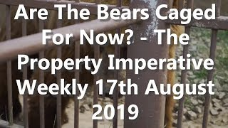 Are The Bears Caged For Now? - The Property imperative Weekly 17th August 2019