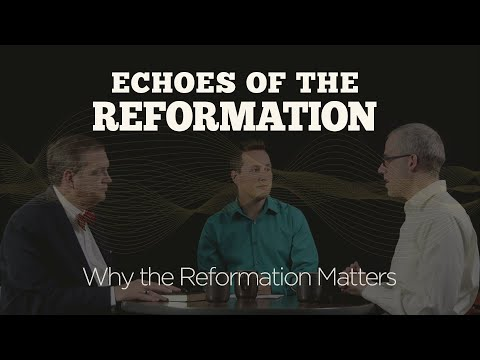 Why the Reformation Matters  Session 1: Echoes of the Reformation