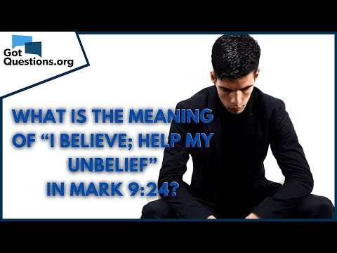 What is the meaning of I believe; help my unbelief in Mark 9:24?  GotQuestions.org