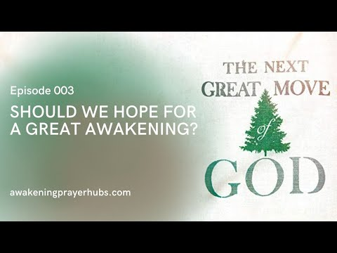 Should We Hope for a Great Awakening?  The Next Great Move of God, Episode 003