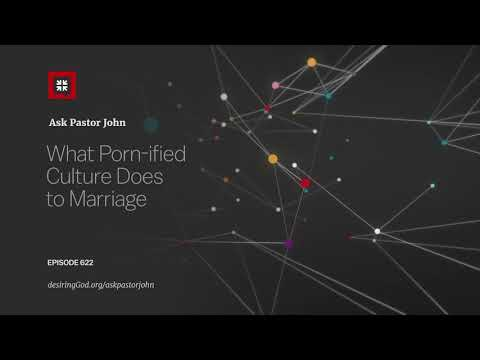 What Porn-ified Culture Does to Marriage // Ask Pastor John