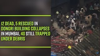 12 dead, 5 rescued in Dongri building collapses in Mumbai, 40 still trapped under debris