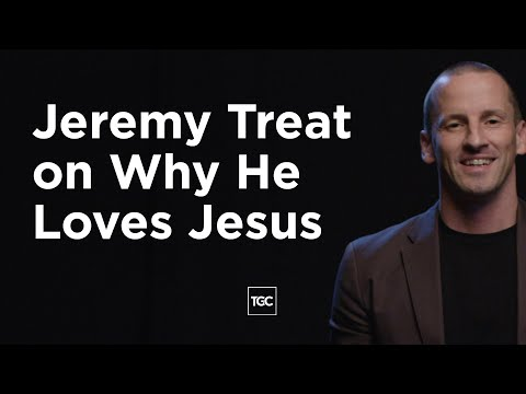 Jeremy Treat on Why He Loves Jesus