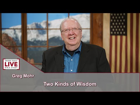 Charis Daily Live Bible Study: Two Kinds of Wisdom - Greg Mohr - July 8, 2021