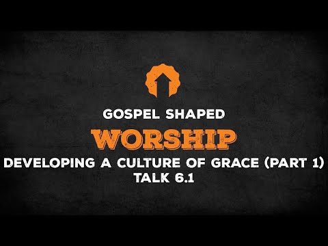 Developing a Culture of Grace (Part 1)  Gospel Shaped Worship  Talk 6.1