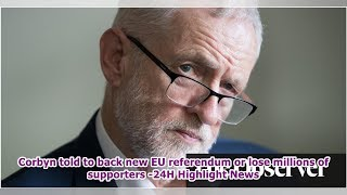 Corbyn told to back new EU referendum or lose millions of supporters -24H Highlight News