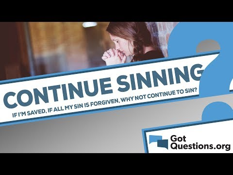 If I am saved and all of my sins are forgiven, why not continue to sin?