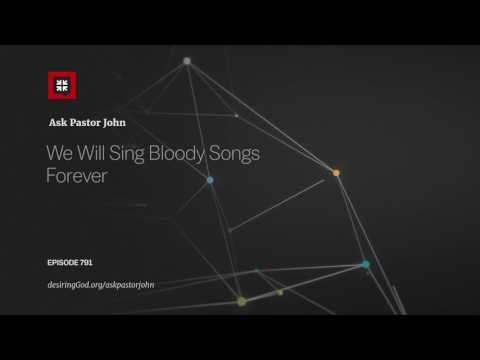We Will Sing Bloody Songs Forever // Ask Pastor John