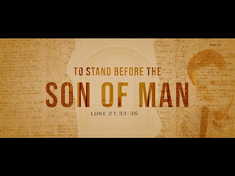 To Stand Before The Son of Man (Luke 21:33-36)