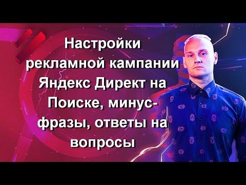 Часть 12. Настройки рекламной кампании Яндекс Директ на Поиске, минус-фразы, ответы на вопросы
