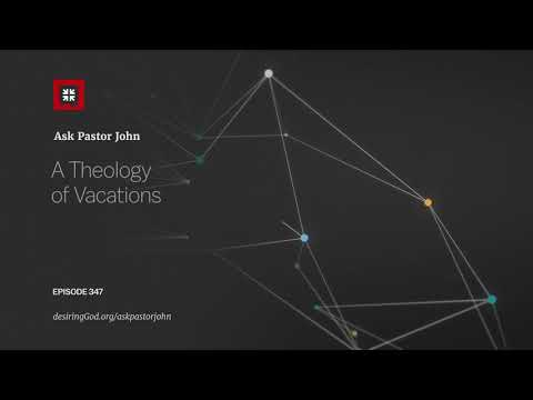 A Theology of Vacations // Ask Pastor John