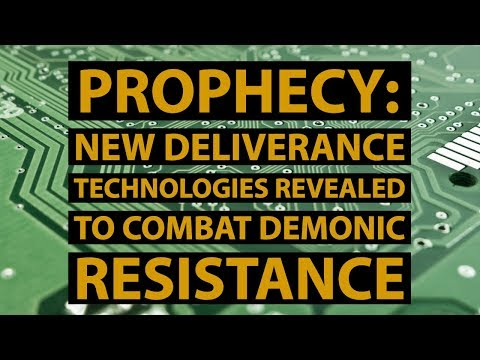 Prophecy: New Deliverance Technologies Revealed to Combat Demonic Resistance