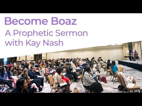 Stopping Trying to Get Boaz and Be Boaz! ( Kay Nash Sermon)