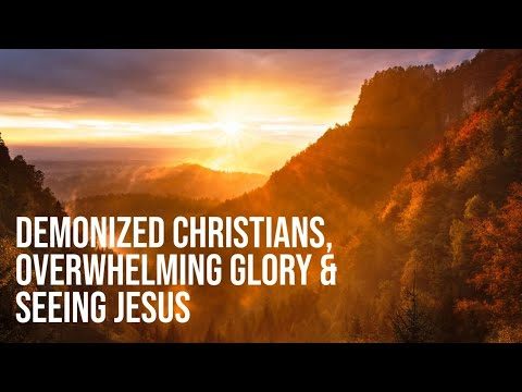 Demonized Christian, Overwhelming Glory & Seeing Jesus