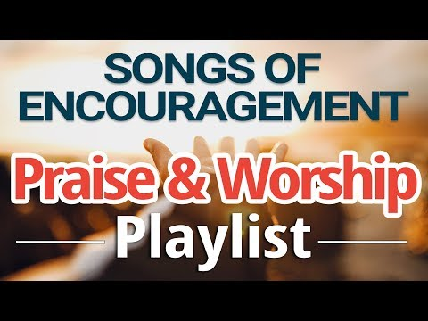 Songs of Encouragement - Praise & Worship Music Playlist