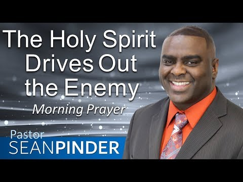 THE HOLY SPIRIT DRIVES OUT THE ENEMY - MORNING PRAYER  PASTOR SEAN PINDER