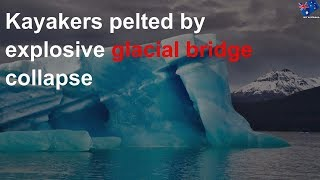 Kayakers pelted by explosive glacial bridge collapse