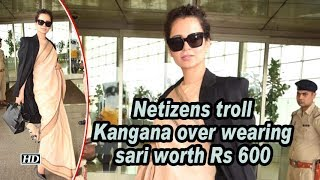 Netizens troll Kangana over wearing sari worth Rs 600