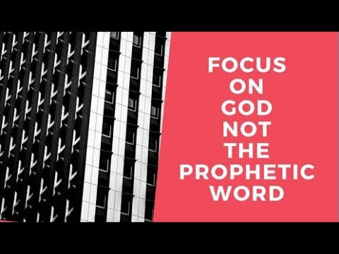 Focus on God more than the Prophetic Word!