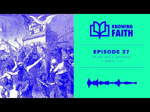 An Ark and a Covenant: 2 Samuel 5-8 (Ep. 37)  Knowing Faith Podcast