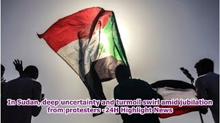 In Sudan, deep uncertainty and turmoil swirl amid jubilation from protesters -24H Highlight News